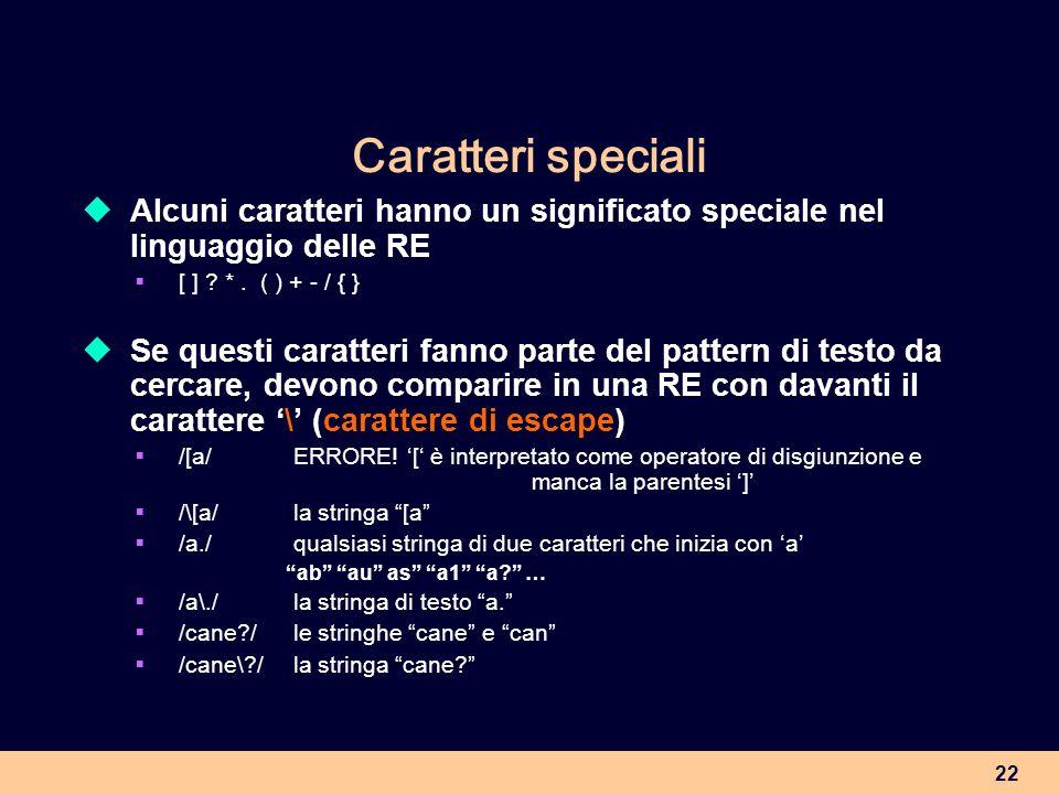Caratteri speciali Alcuni caratteri hanno un significato speciale nel linguaggio delle RE. [ ] * . ( ) + - / { }